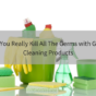 Can You Really Kill All The Germs with Green Cleaning Products