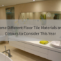Different Floor Tile Materials and Colours to Consider