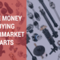 Save money buying aftermarket parts