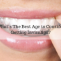 What's The Best Age to Consider Getting Invisalign