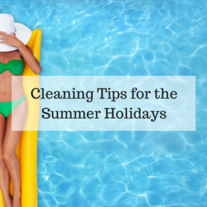 Cleaning Tips for the Summer Holidays