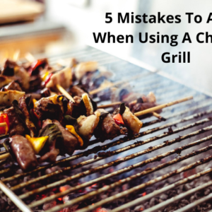 5 Mistakes To Avoid When Using A Charcoal Grill